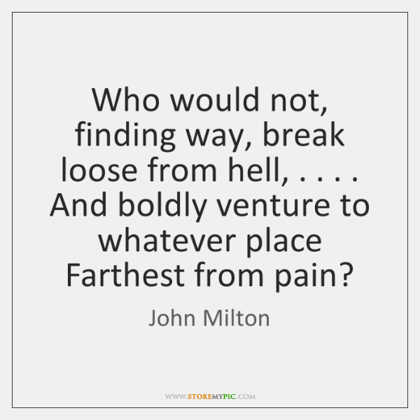 Who would not, finding way, break loose from hell, . . . . And boldly venture ...