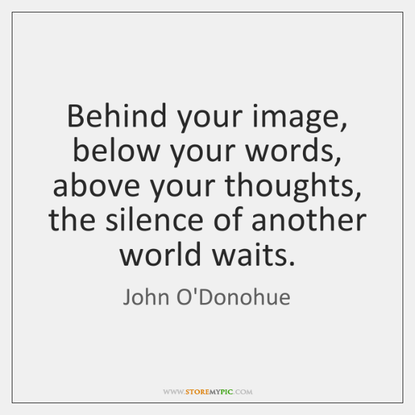 Behind your image, below your words, above your thoughts, the silence of ...