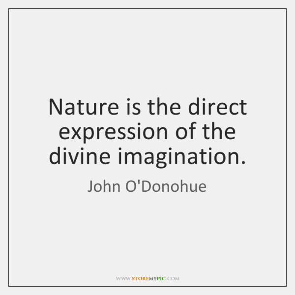 Nature is the direct expression of the divine imagination.