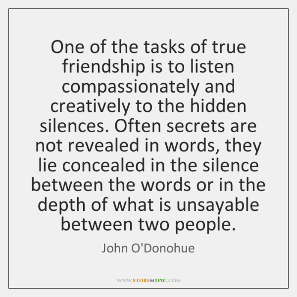 One of the tasks of true friendship is to listen compassionately and ...