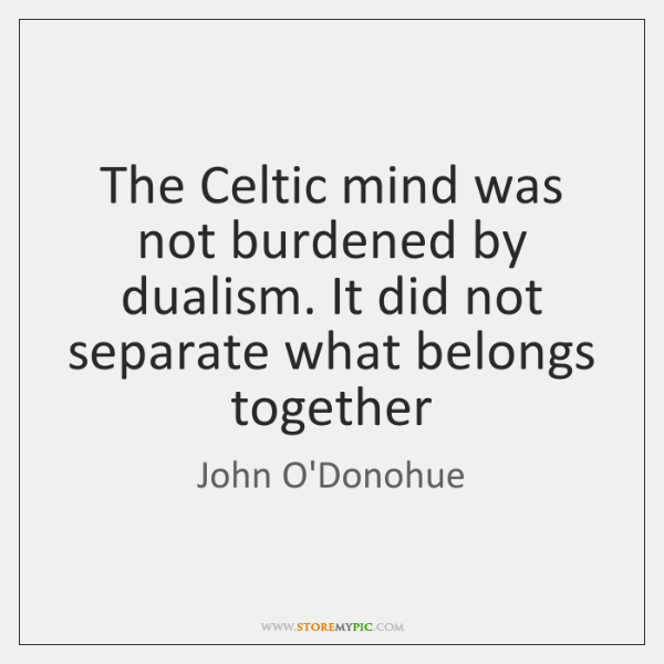 The Celtic mind was not burdened by dualism. It did not separate ...