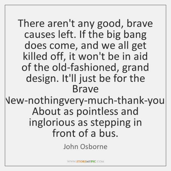 There aren't any good, brave causes left. If the big bang does ...