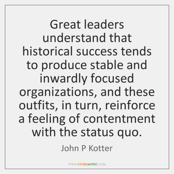 Great leaders understand that historical success tends to produce stable and inwardly ...