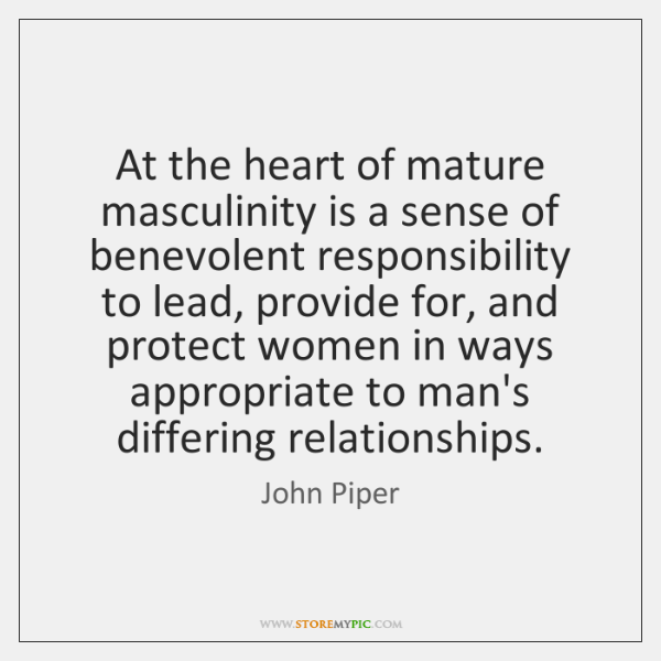 At the heart of mature masculinity is a sense of benevolent responsibility ...