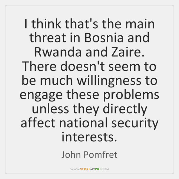I think that's the main threat in Bosnia and Rwanda and Zaire. ...