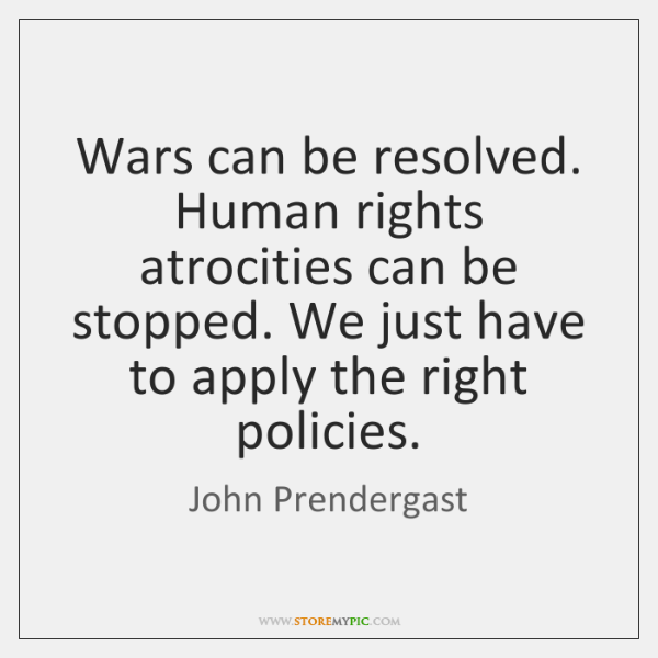 Wars can be resolved. Human rights atrocities can be stopped. We just ...