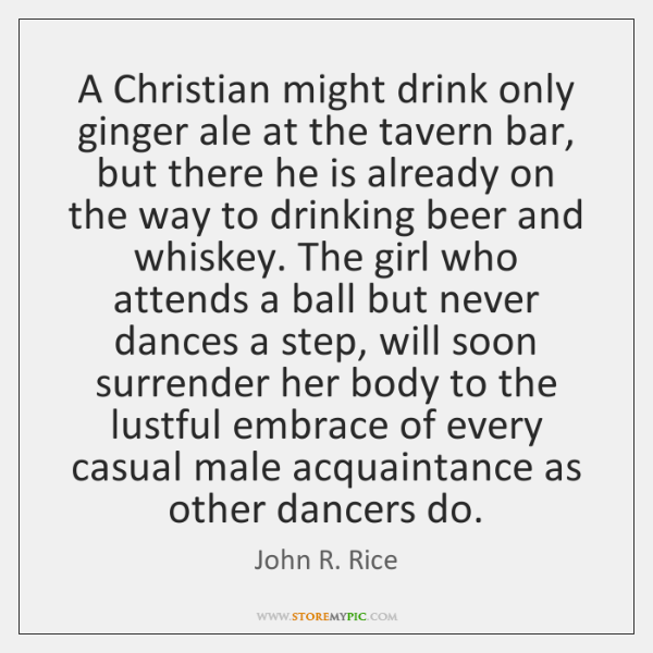 A Christian might drink only ginger ale at the tavern bar, but ...