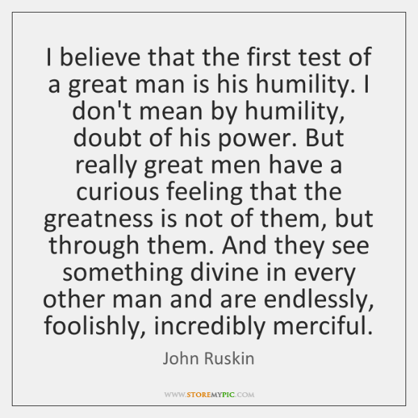 I believe that the first test of a great man is his ...