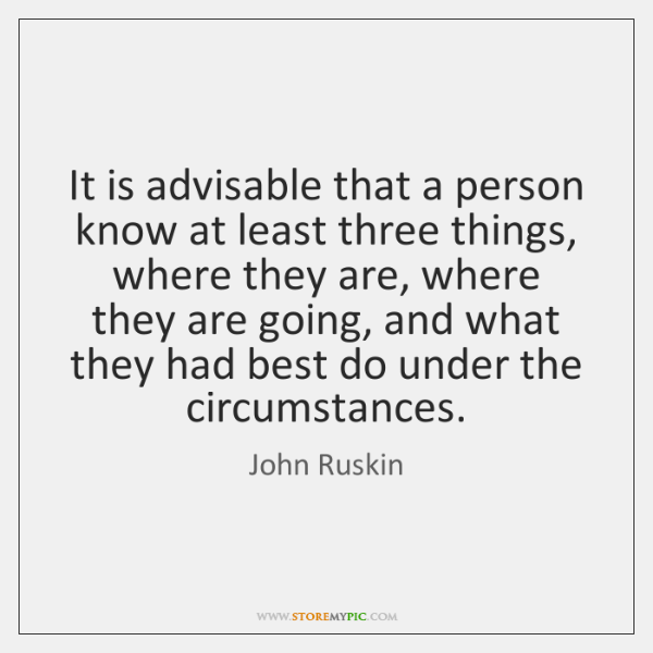 It is advisable that a person know at least three things, where ...