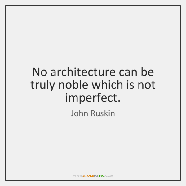 No architecture can be truly noble which is not imperfect.