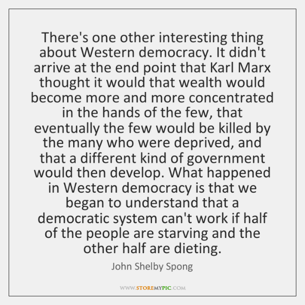 There's one other interesting thing about Western democracy. It didn't arrive at ...