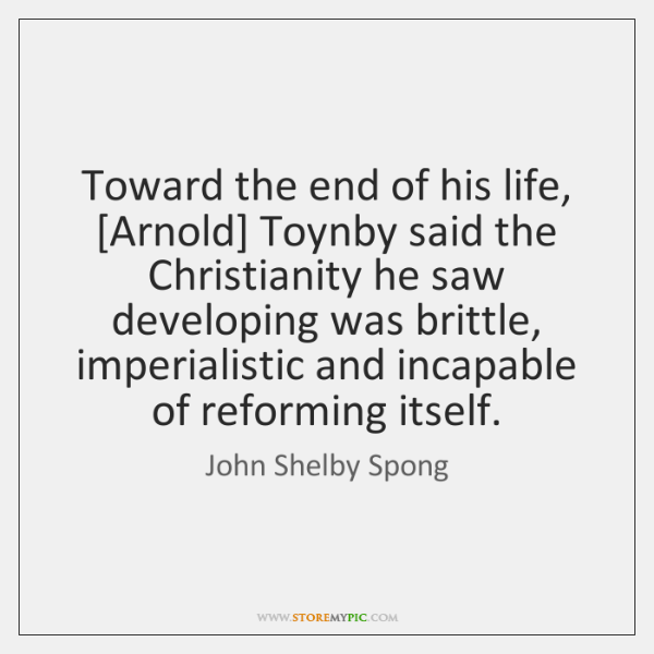 Toward the end of his life, [Arnold] Toynby said the Christianity he ...
