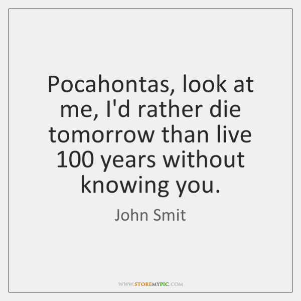 Pocahontas, look at me, I'd rather die tomorrow than live 100 years without ...