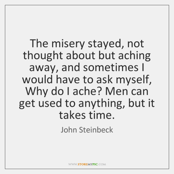 The misery stayed, not thought about but aching away, and sometimes I ...