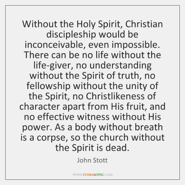 Without the Holy Spirit, Christian discipleship would be inconceivable, even impossible. There ...