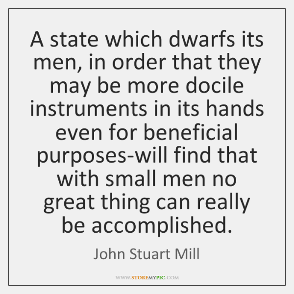 A state which dwarfs its men, in order that they may be ...