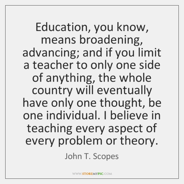 Education, you know, means broadening, advancing; and if you limit a teacher ...