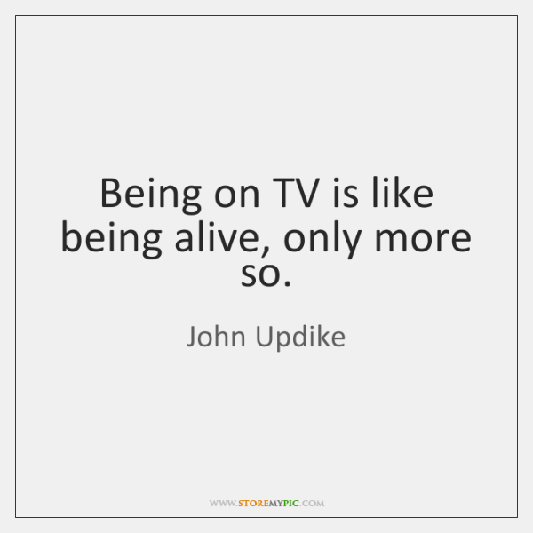 Being on TV is like being alive, only more so.