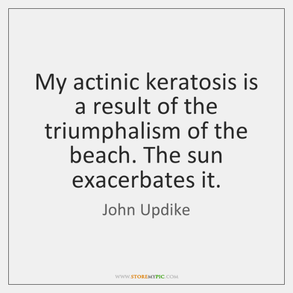 My actinic keratosis is a result of the triumphalism of the beach. ...