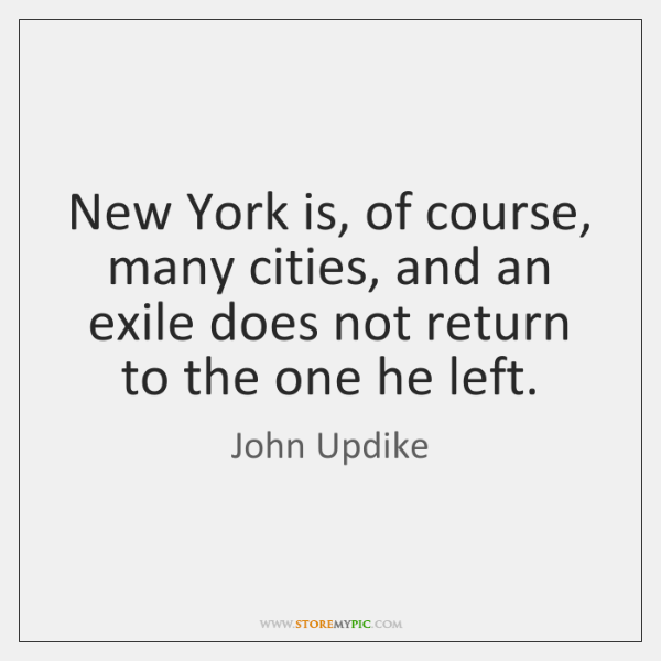 New York is, of course, many cities, and an exile does not ...