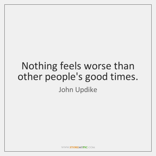 Nothing feels worse than other people's good times.