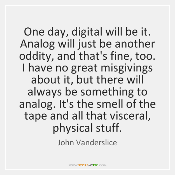 One day, digital will be it. Analog will just be another oddity, ...