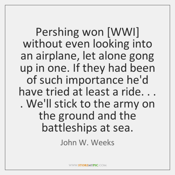 Pershing won [WWI] without even looking into an airplane, let alone gong ...