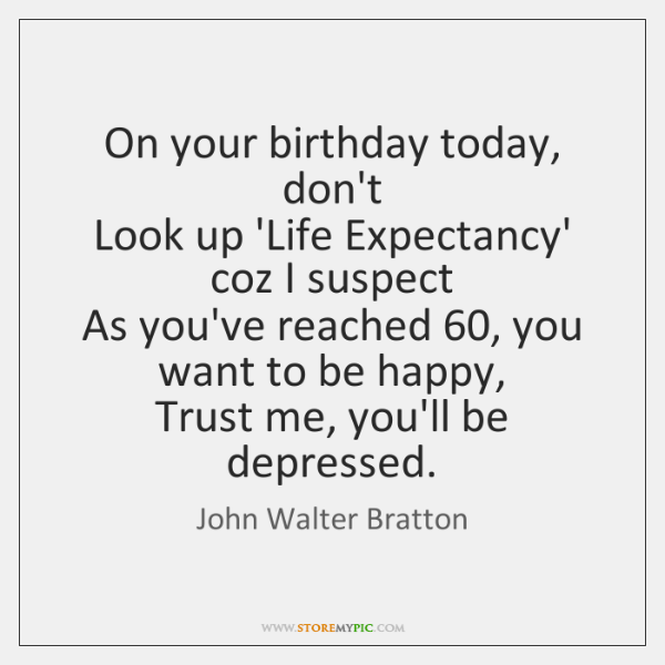 On Your Birthday Today Dont Look Up Life Expectancy Coz I