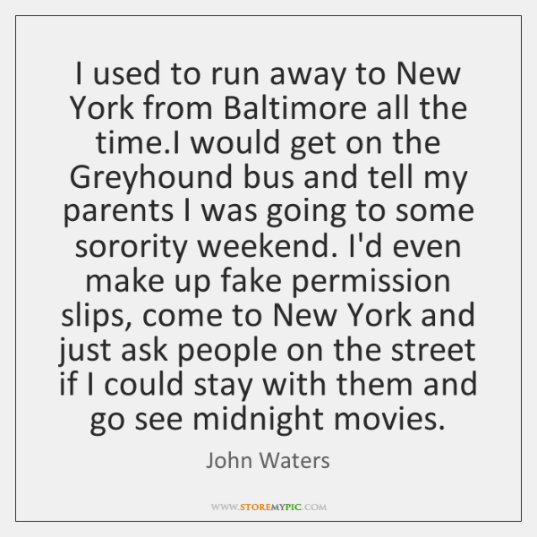I used to run away to New York from Baltimore all the ...