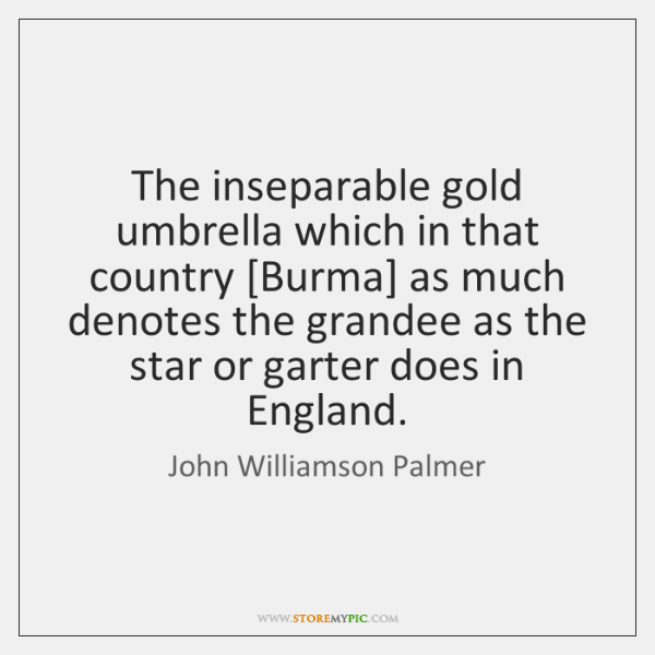 The inseparable gold umbrella which in that country [Burma] as much denotes ...