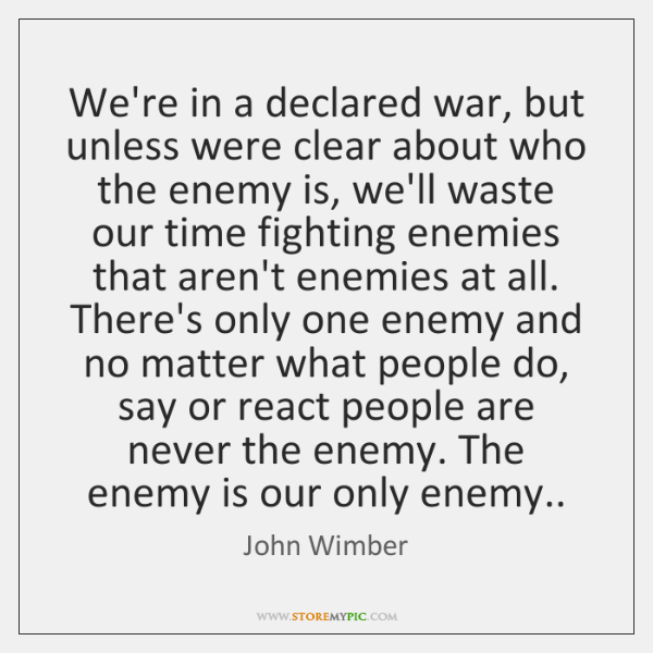 We're in a declared war, but unless were clear about who the ...