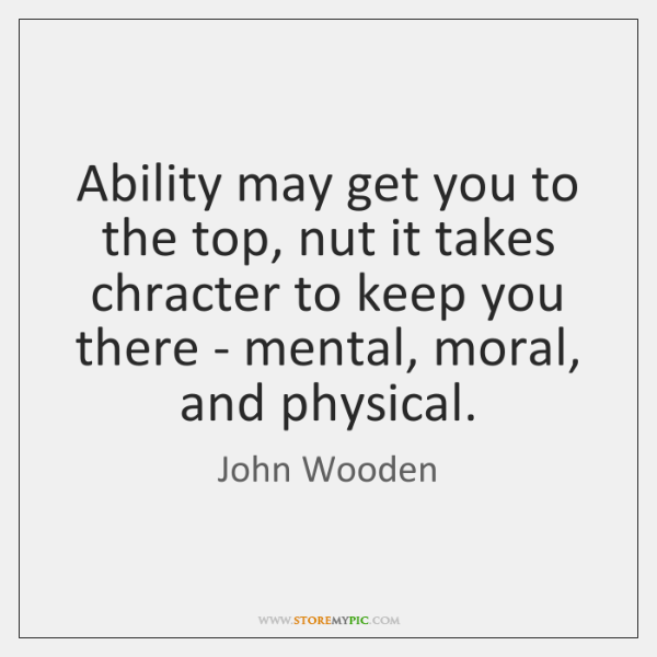 Ability may get you to the top, nut it takes chracter to ...