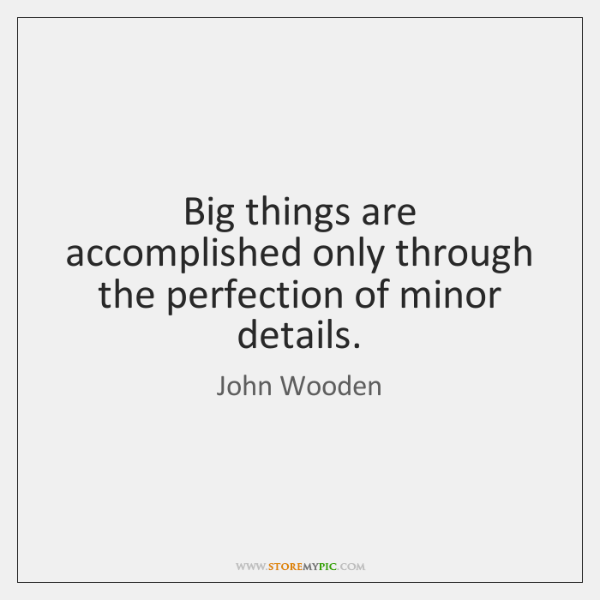 Big things are accomplished only through the perfection of minor details.