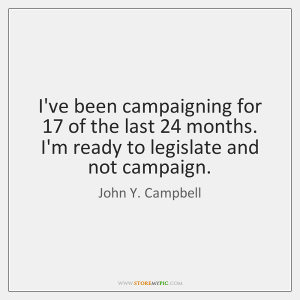 I've been campaigning for 17 of the last 24 months. I'm ready to legislate ...