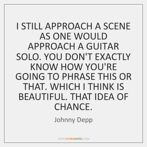 I STILL APPROACH A SCENE AS ONE WOULD APPROACH A GUITAR SOLO. ...
