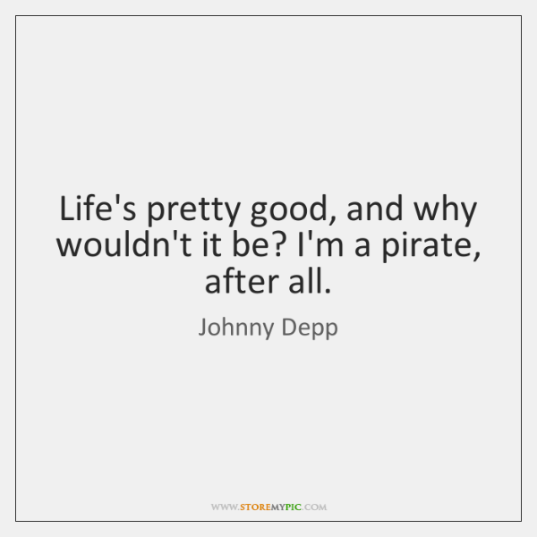 Life's pretty good, and why wouldn't it be? I'm a pirate, after ...