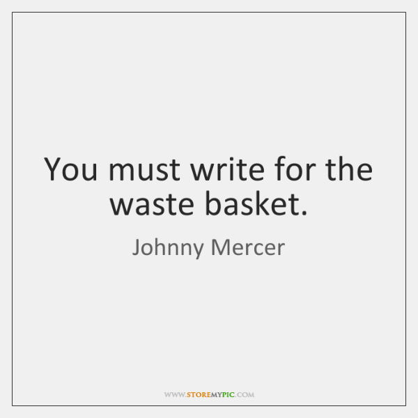 You must write for the waste basket.