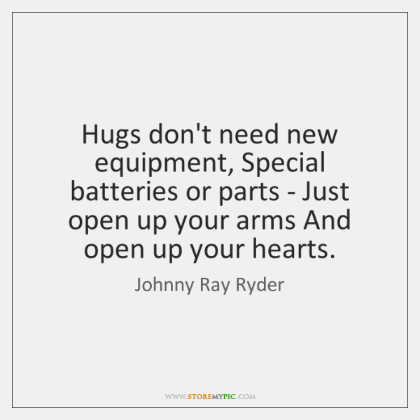 Hugs don't need new equipment, Special batteries or parts - Just open ...