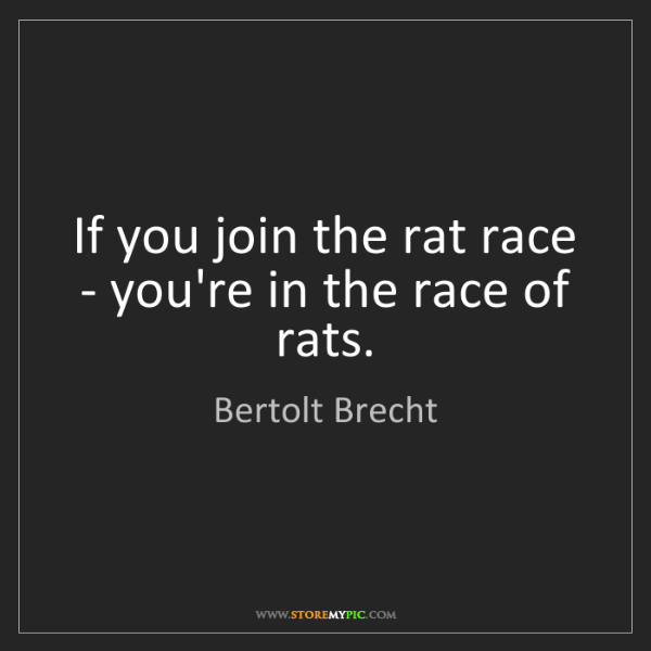 Bertolt Brecht: If you join the rat race - you're in the race of rats.