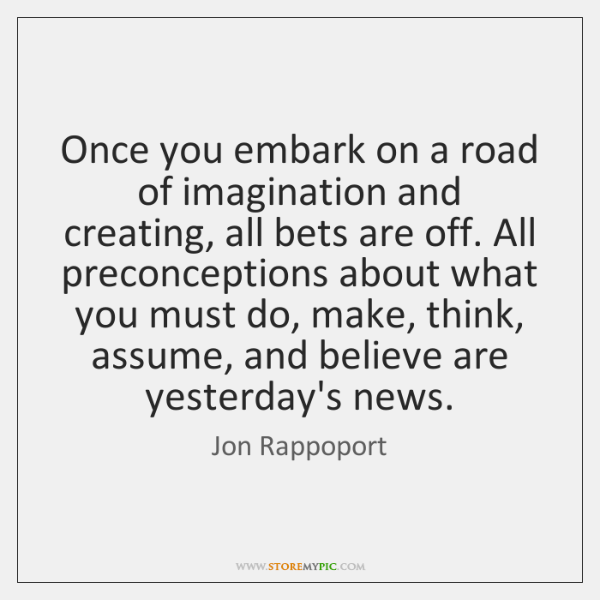 Once you embark on a road of imagination and creating, all bets ...