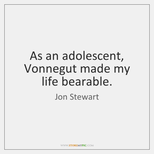 As an adolescent, Vonnegut made my life bearable.