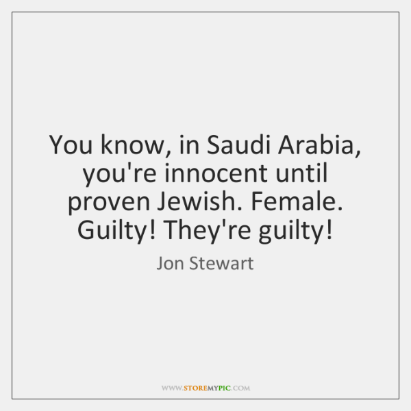You know, in Saudi Arabia, you're innocent until proven Jewish. Female. Guilty! ...