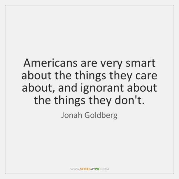 Americans are very smart about the things they care about, and ignorant ...