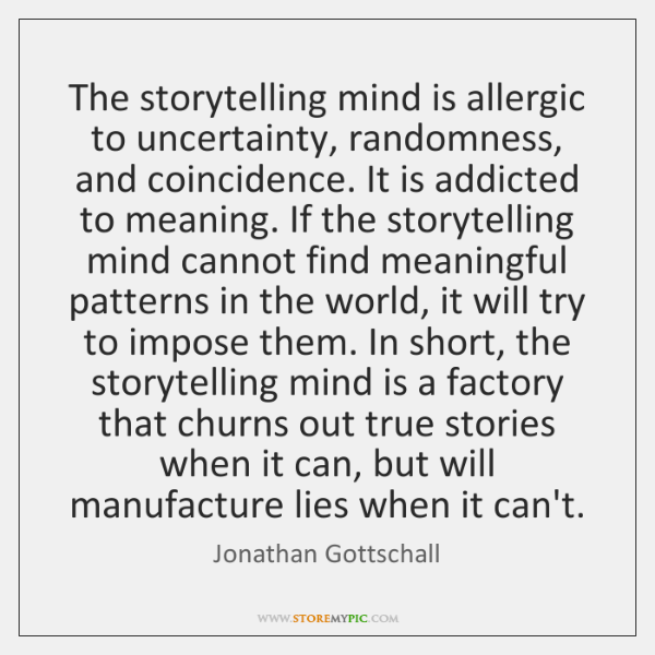 The storytelling mind is allergic to uncertainty, randomness, and coincidence. It is ...