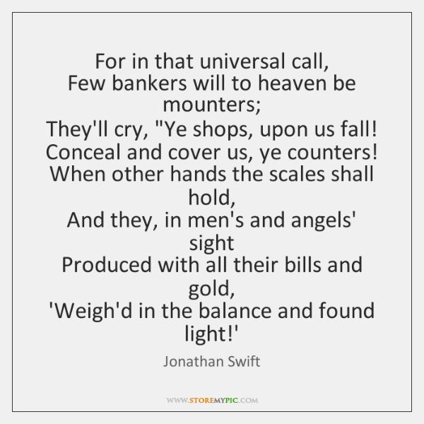For in that universal call,  Few bankers will to heaven be mounters;  ...