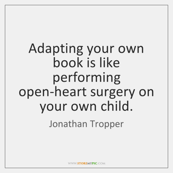 Adapting your own book is like performing open-heart surgery on your own ...