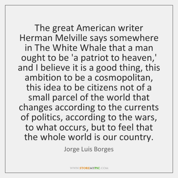 The great American writer Herman Melville says somewhere in The White Whale ...