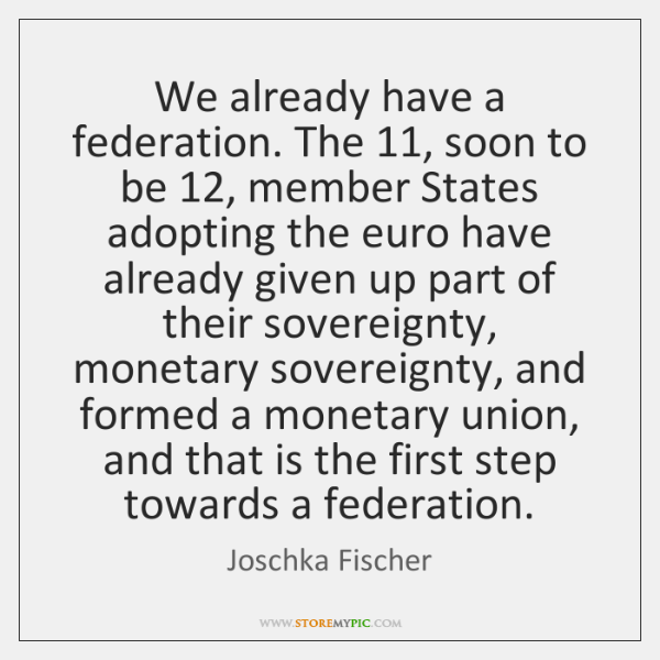 We already have a federation. The 11, soon to be 12, member States adopting ...