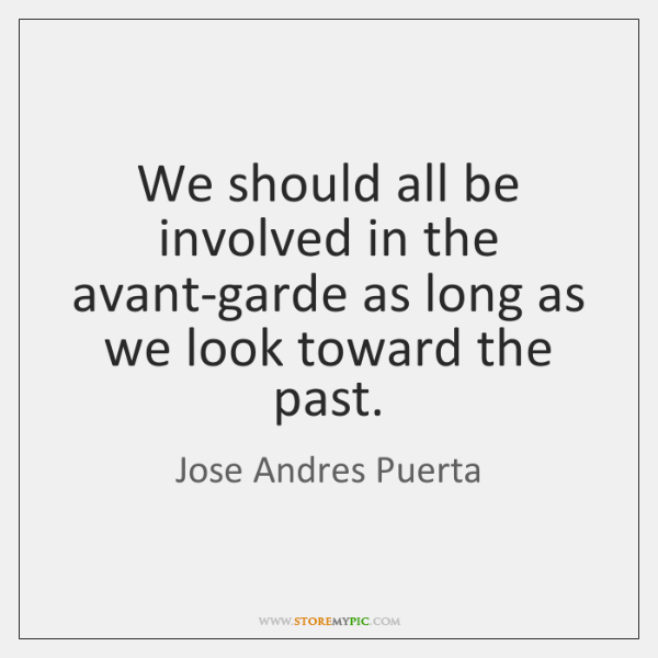 We should all be involved in the avant-garde as long as we ...