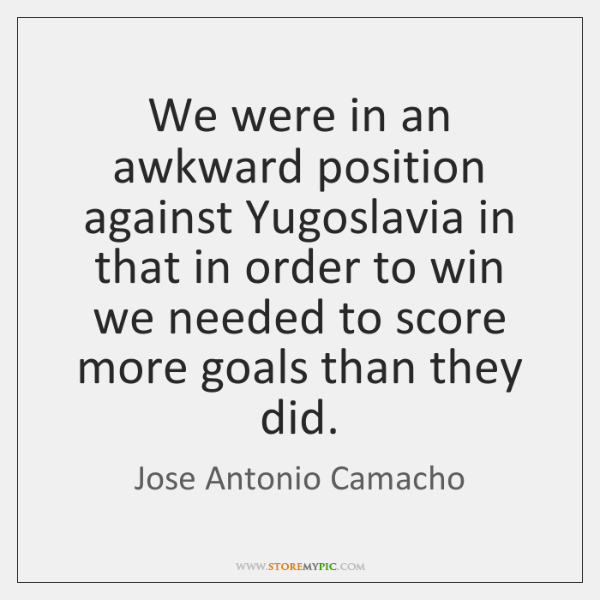 We were in an awkward position against Yugoslavia in that in order ...
